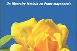LA ROSE ENTRE LES DENTS – UN ITINÉRAIRE FÉMININ EN FRANC-MAÇONNERIE