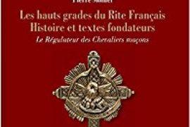 LES HAUTS GRADES DU RITE FRANÇAIS : HISTOIRE ET TEXTES FONDATEURS, LE RÉGULATEUR DES CHEVALIERS MAÇONS – PIERRE MOLLIER