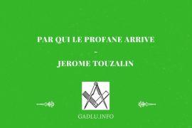 PAR QUI LE PROFANE ARRIVE … LE PARRAIN EN FRANC-MAÇONNERIE – JÉRÔME TOUZALIN