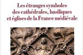 LES ETRANGES SYMBOLES DES CATHEDRALES, basiliques et églises de la France médiévale