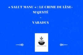 « SALUT MANU « : LE CRIME DE LÈSE-MAJESTÉ –  VABADUS