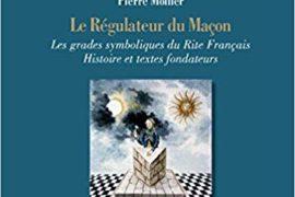 LE RÉGULATEUR DU MAÇON, LES GRADES SYMBOLIQUES DU RITE FRANÇAIS – HISTOIRE ET TEXTES FONDATEURS