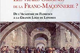 LES VRAIES ORIGINES DE LA FRANC-MAÇONNERIE : DE L'ACADÉMIE DE FLORENCE A LA GRANDE LOGE DE LONDRES