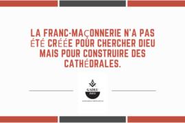LA FRANC-MAÇONNERIE N'A PAS ÉTÉ CRÉÉE POUR CHERCHER DIEU MAIS POUR CONSTRUIRE DES CATHÉDRALES