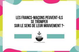 LES FRANCS-MAÇONS PEUVENT-ILS SE TROMPER SUR LE SENS DE LEUR MOUVEMENT ?