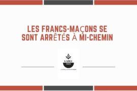 LES FRANCS-MAÇONS SE SONT ARRÊTÉS À MI-CHEMIN…