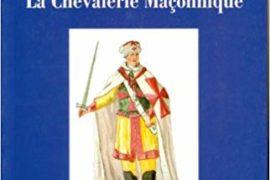 LA CHEVALERIE MAÇONNIQUE : Franc-maçonnerie, imaginaire chevaleresque et légende templière au siècle des Lumières