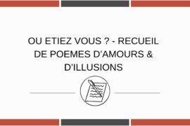 OU ETIEZ VOUS ? – RECUEIL DE POEMES D'AMOURS & D'ILLUSIONS