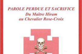 PAROLE PERDU ET SACRIFICE : Du Maître Hiram au Chevalier Rose-Croix