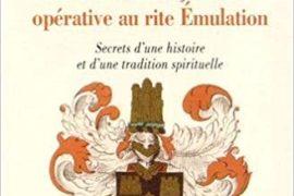 DE LA FRANC-MAÇONNERIE OPÉRATIVE AU RITE EMULATION : Secrets d'une histoire et d'une tradition spirituelle