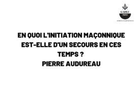 EN QUOI L'INITIATION MAÇONNIQUE EST-ELLE D'UN SECOURS EN CES TEMPS ? – PIERRE AUDUREAU
