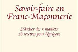 SAVOIR-FAIRE EN FRANC-MAÇONNERIE : L'Atelier des 3 maillets : 28 recettes pour l´égrégore