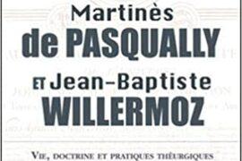 Martinès de Pasqually et Jean-Baptiste Willermoz – Vie, doctrine et pratiques théurgiques de l'Ordre des Chevaliers Maçons