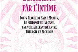 INITIATION PAR L'INTIME : Louis-Claude de Saint-Martin, Le Philosophe Inconnu, une voie alternative entre Théurgie et Alchimie