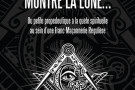 QUAND LE SAGE MONTRE LA LUNE… OU PETITE PROPÉDEUTIQUE A LA QUÊTE SPIRITUELLE AU SEIN DE LA FRANC-MAÇONNERIE RÉGULIÈRE